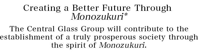 Creating a Better Future Through Monozukuri* The Central Glass Group will contribute to the establishment of a truly prosperous society through the spirit of Monozukuri.