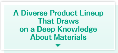 A Diverse Product Lineup That Draws on a Deep Knowledge About Materials
