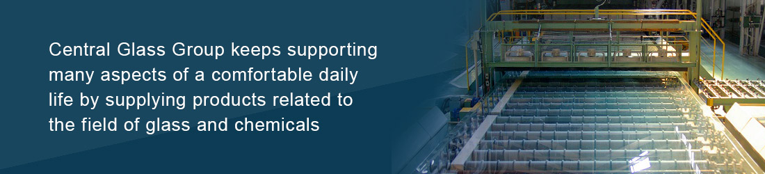 Central Glass Group keeps supporting many aspects of a comfortable daily life by supplying products related to the field of glass and chemicals